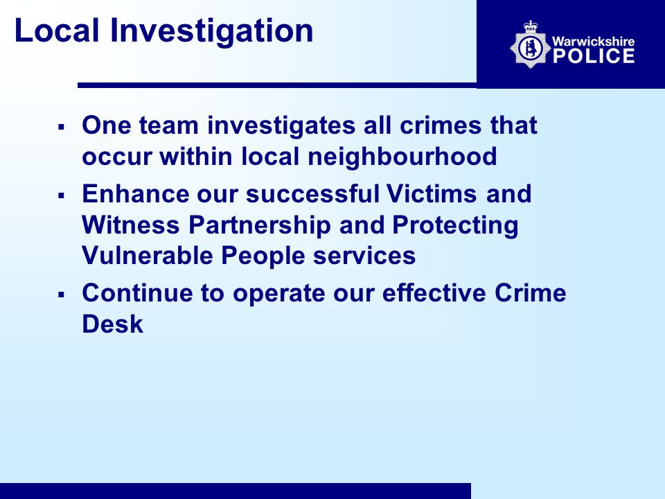 Local Investigation  One team investigates all crimes that occur within local neighbourhood  Enhance our successful Victims and Witness Partnership and Protecting Vulnerable People services  Continue to operate our effective Crime Desk
