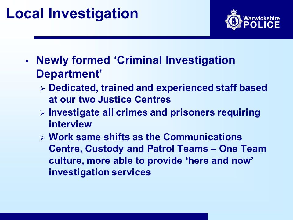 Local Investigation  Newly formed 'Criminal Investigation Department'  Dedicated, trained and experienced staff based at our two Justice Centres  Investigate all crimes and prisoners requiring interview  Work same shifts as the Communications Centre, Custody and Patrol Teams – One Team culture, more able to provide 'here and now' investigation services