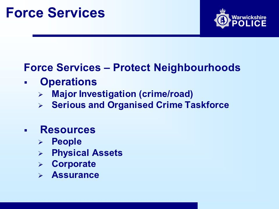 Force Services Force Services – Protect Neighbourhoods  Operations  Major Investigation (crime/road)  Serious and Organised Crime Taskforce  Resources  People  Physical Assets  Corporate  Assurance