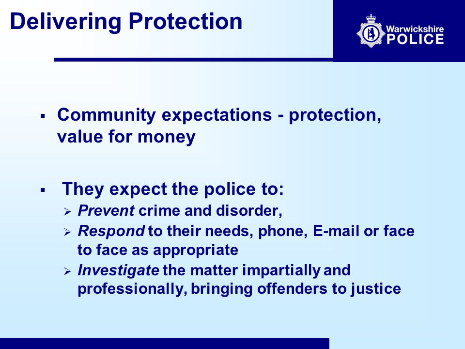 Delivering Protection  In 1829 Sir Robert Peel defined policing – The basic mission for which the police exist is to prevent crime and disorder  Warwickshire Police Vision – led to new Policing Model  Lasting solutions to prevent future potential harm  better for the victim  better for communities  better for the police