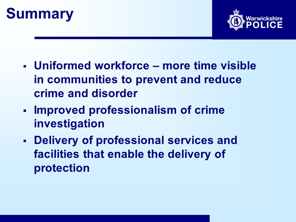 Summary  Uniformed workforce – more time visible in communities to prevent and reduce crime and disorder  Improved professionalism of crime investigation  Delivery of professional services and facilities that enable the delivery of protection