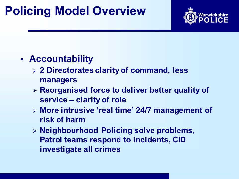 Accountability  2 Directorates clarity of command, less managers  Reorganised force to deliver better quality of service – clarity of role  More intrusive 'real time' 24/7 management of risk of harm  Neighbourhood Policing solve problems, Patrol teams respond to incidents, CID investigate all crimes