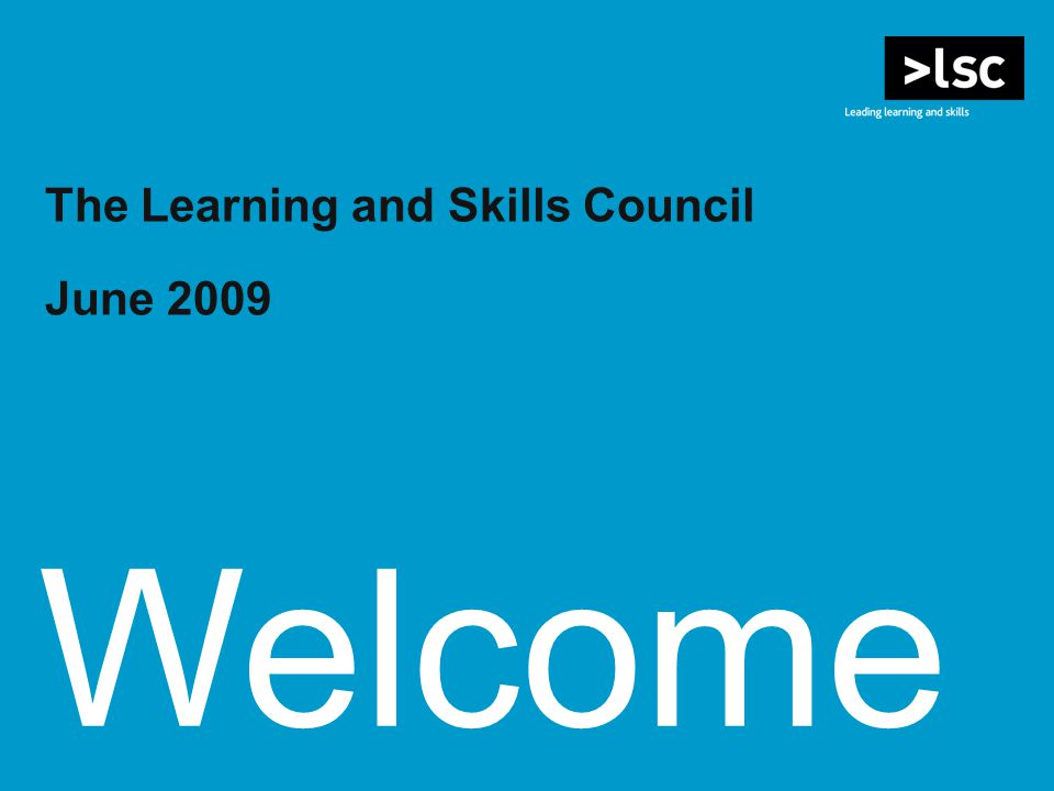 Welcome The Learning and Skills Council June 2009