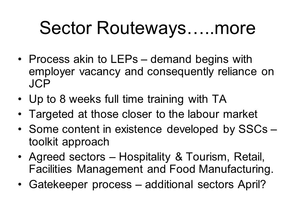 Sector Routeways…..more Process akin to LEPs – demand begins with employer vacancy and consequently reliance on JCP Up to 8 weeks full time training w