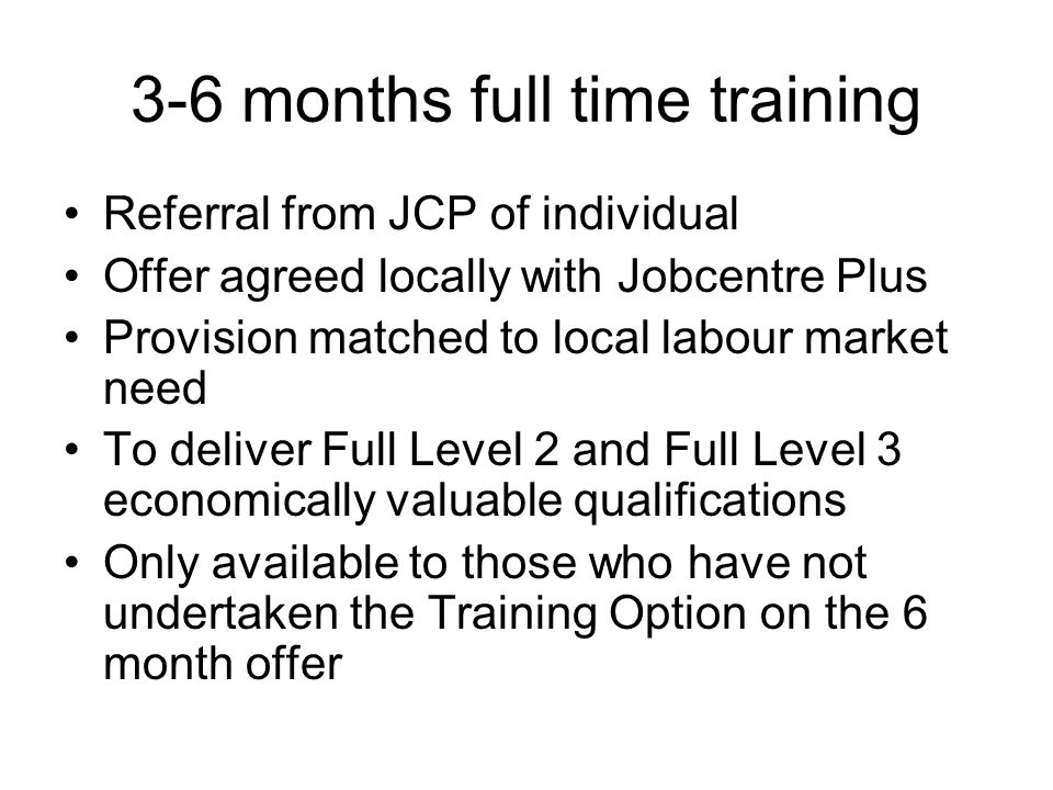 3-6 months full time training Referral from JCP of individual Offer agreed locally with Jobcentre Plus Provision matched to local labour market need To deliver Full Level 2 and Full Level 3 economically valuable qualifications Only available to those who have not undertaken the Training Option on the 6 month offer