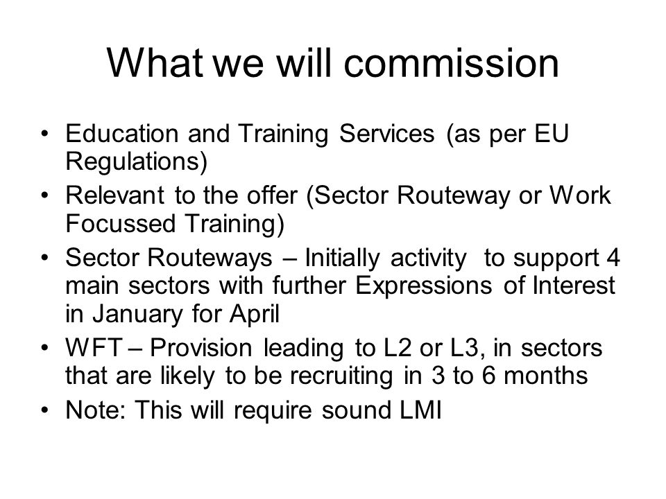 What we will commission Education and Training Services (as per EU Regulations) Relevant to the offer (Sector Routeway or Work Focussed Training) Sect
