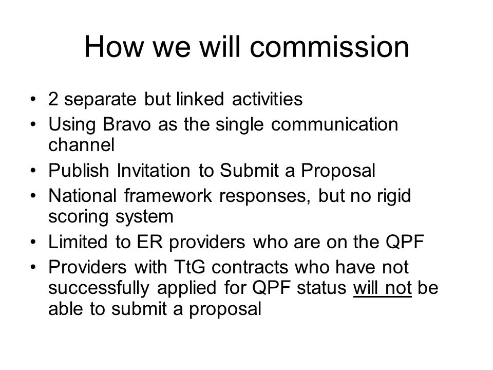 How we will commission 2 separate but linked activities Using Bravo as the single communication channel Publish Invitation to Submit a Proposal National framework responses, but no rigid scoring system Limited to ER providers who are on the QPF Providers with TtG contracts who have not successfully applied for QPF status will not be able to submit a proposal