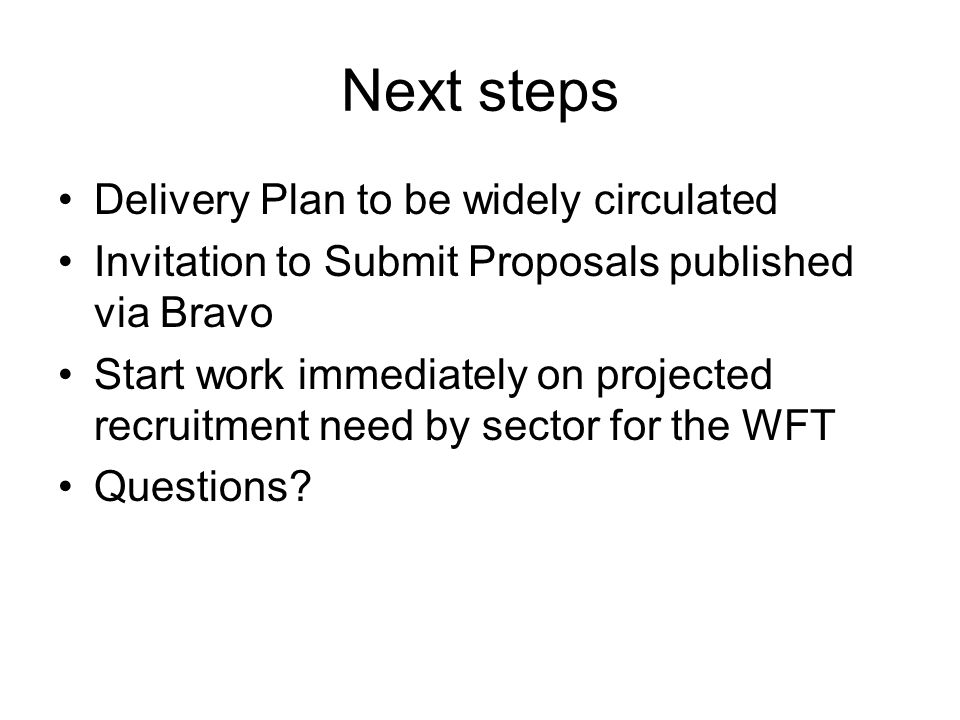 Next steps Delivery Plan to be widely circulated Invitation to Submit Proposals published via Bravo Start work immediately on projected recruitment need by sector for the WFT Questions