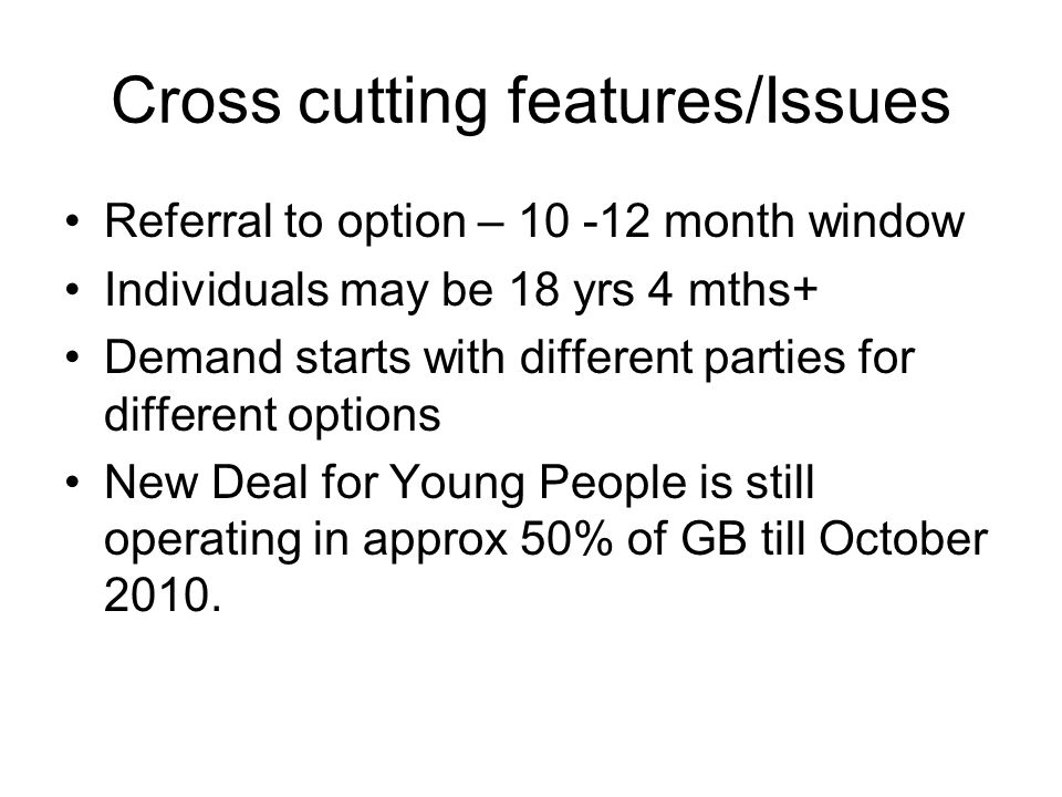 Cross cutting features/Issues Referral to option – 10 -12 month window Individuals may be 18 yrs 4 mths+ Demand starts with different parties for different options New Deal for Young People is still operating in approx 50% of GB till October 2010.