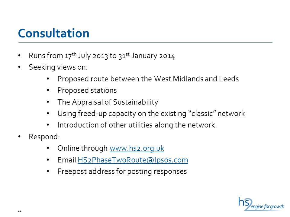 Consultation Runs from 17 th July 2013 to 31 st January 2014 Seeking views on: Proposed route between the West Midlands and Leeds Proposed stations The Appraisal of Sustainability Using freed-up capacity on the existing classic network Introduction of other utilities along the network.