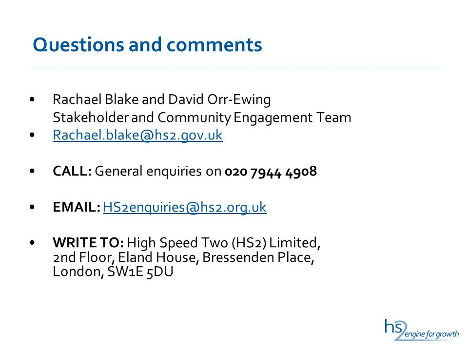 Questions and comments Rachael Blake and David Orr-Ewing Stakeholder and Community Engagement Team Rachael.blake@hs2.gov.uk CALL: General enquiries on 020 7944 4908 EMAIL: HS2enquiries@hs2.org.ukHS2enquiries@hs2.org.uk WRITE TO: High Speed Two (HS2) Limited, 2nd Floor, Eland House, Bressenden Place, London, SW1E 5DU