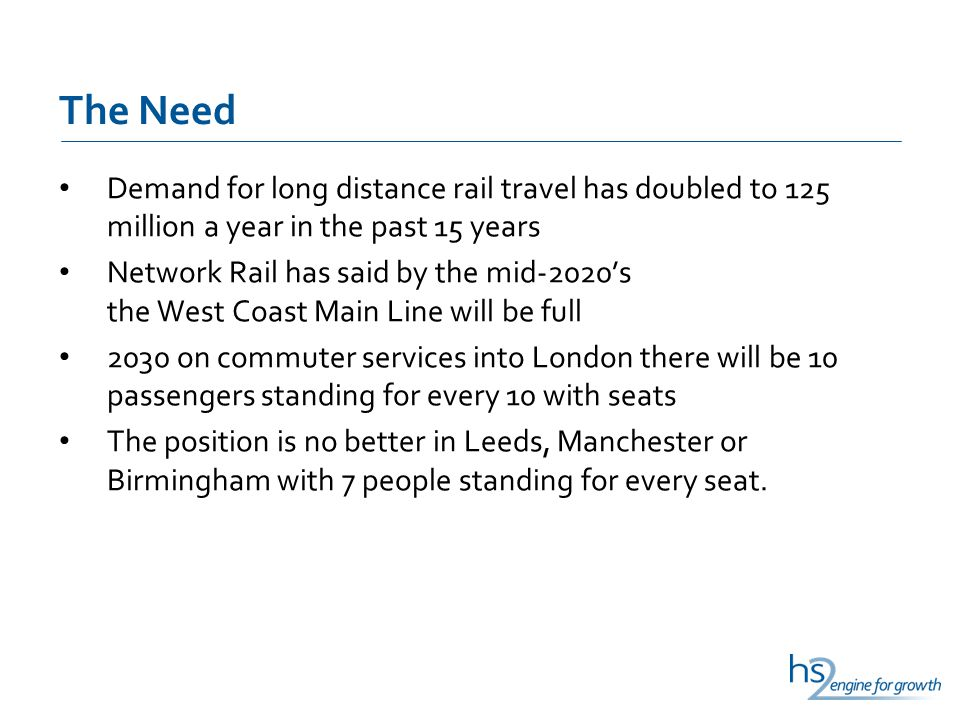 The Need Demand for long distance rail travel has doubled to 125 million a year in the past 15 years Network Rail has said by the mid-2020's the West Coast Main Line will be full 2030 on commuter services into London there will be 10 passengers standing for every 10 with seats The position is no better in Leeds, Manchester or Birmingham with 7 people standing for every seat.