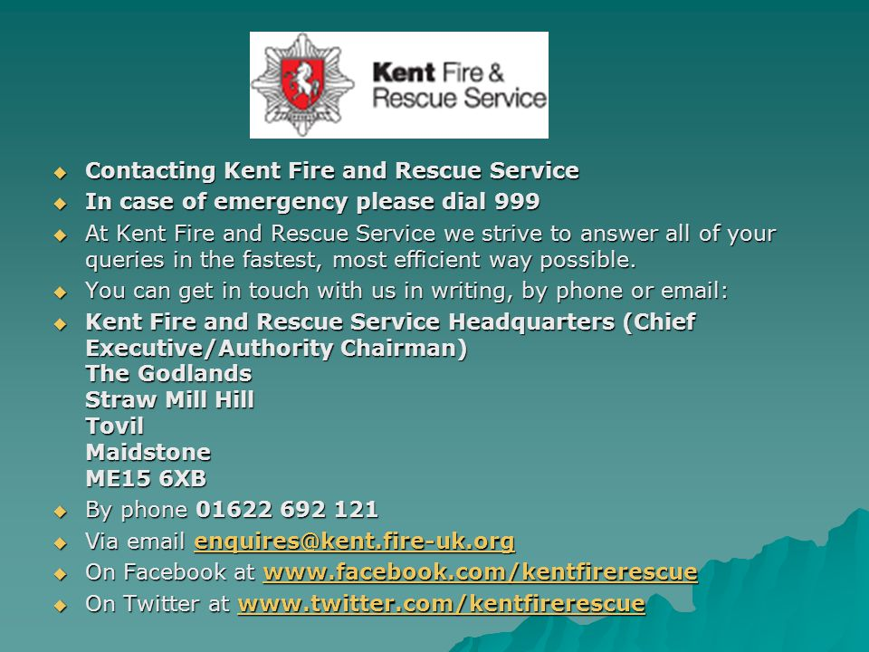  Contacting Kent Fire and Rescue Service  In case of emergency please dial 999  At Kent Fire and Rescue Service we strive to answer all of your queries in the fastest, most efficient way possible.