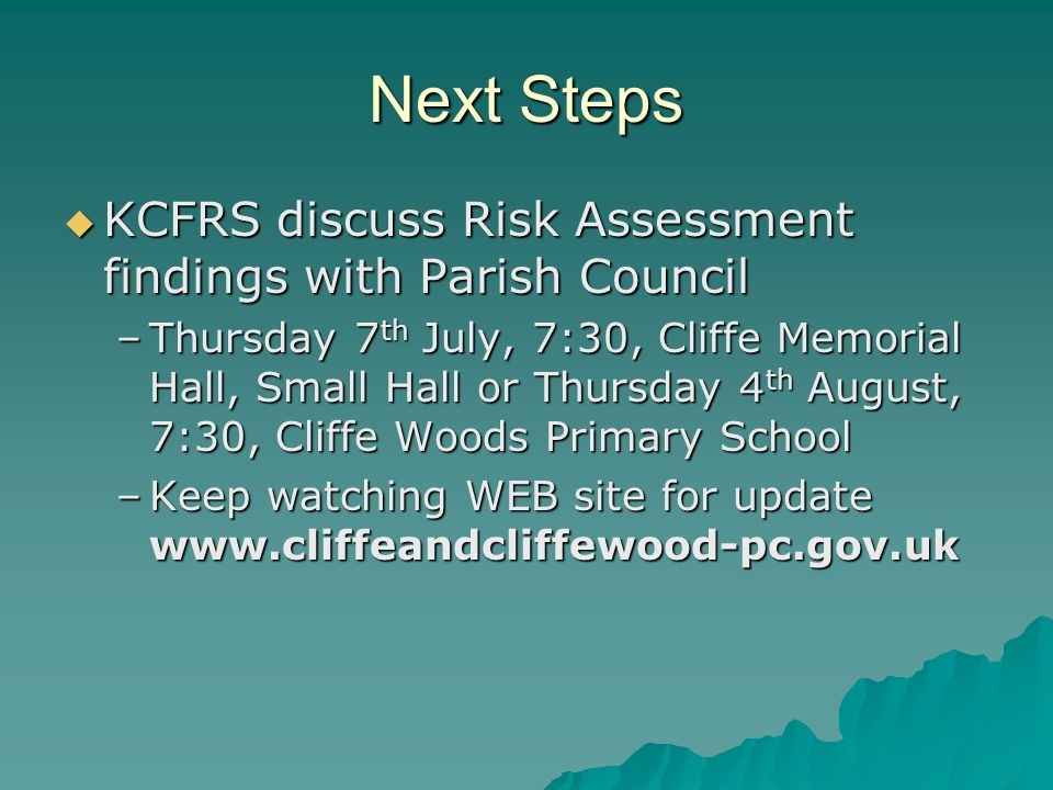 Next Steps  KCFRS discuss Risk Assessment findings with Parish Council –Thursday 7 th July, 7:30, Cliffe Memorial Hall, Small Hall or Thursday 4 th A