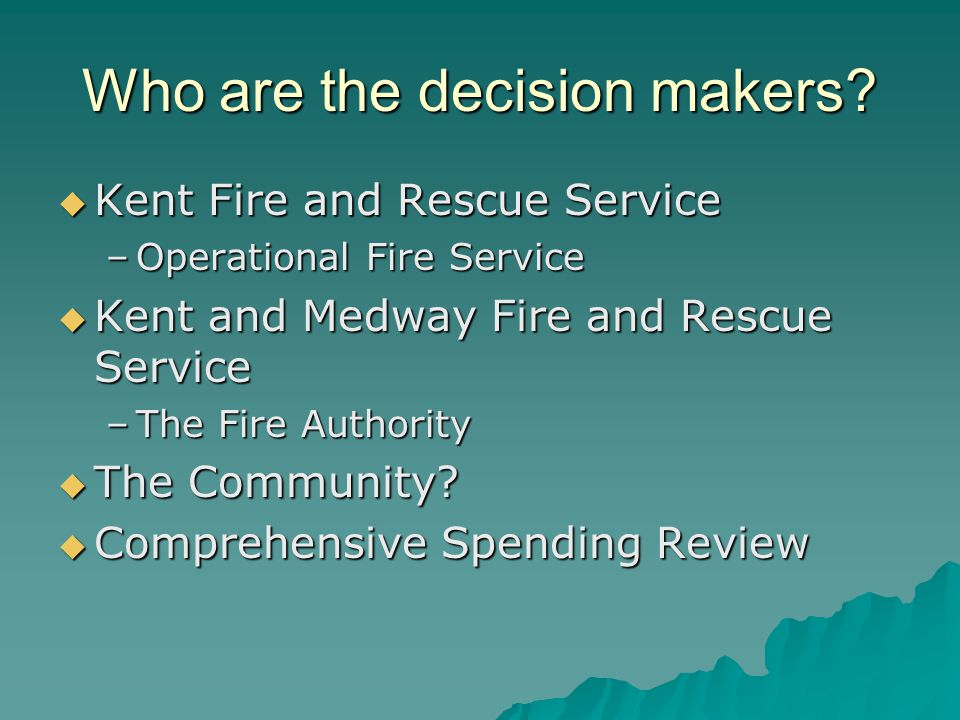 Who are the decision makers?  Kent Fire and Rescue Service –Operational Fire Service  Kent and Medway Fire and Rescue Service –The Fire Authority 