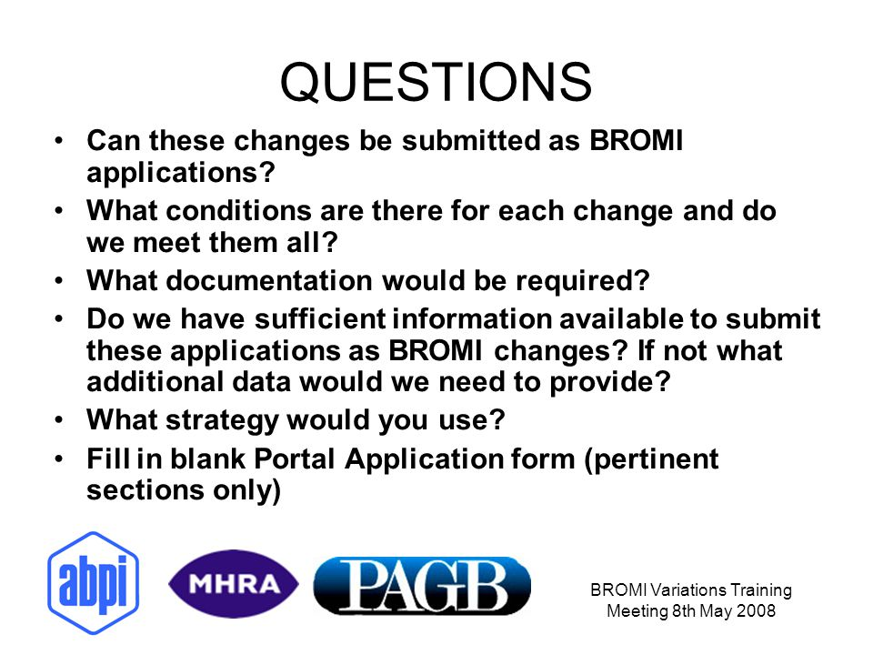 BROMI Variations Training Meeting 8th May 2008 QUESTIONS Can these changes be submitted as BROMI applications.