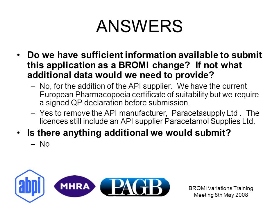 BROMI Variations Training Meeting 8th May 2008 ANSWERS Do we have sufficient information available to submit this application as a BROMI change.