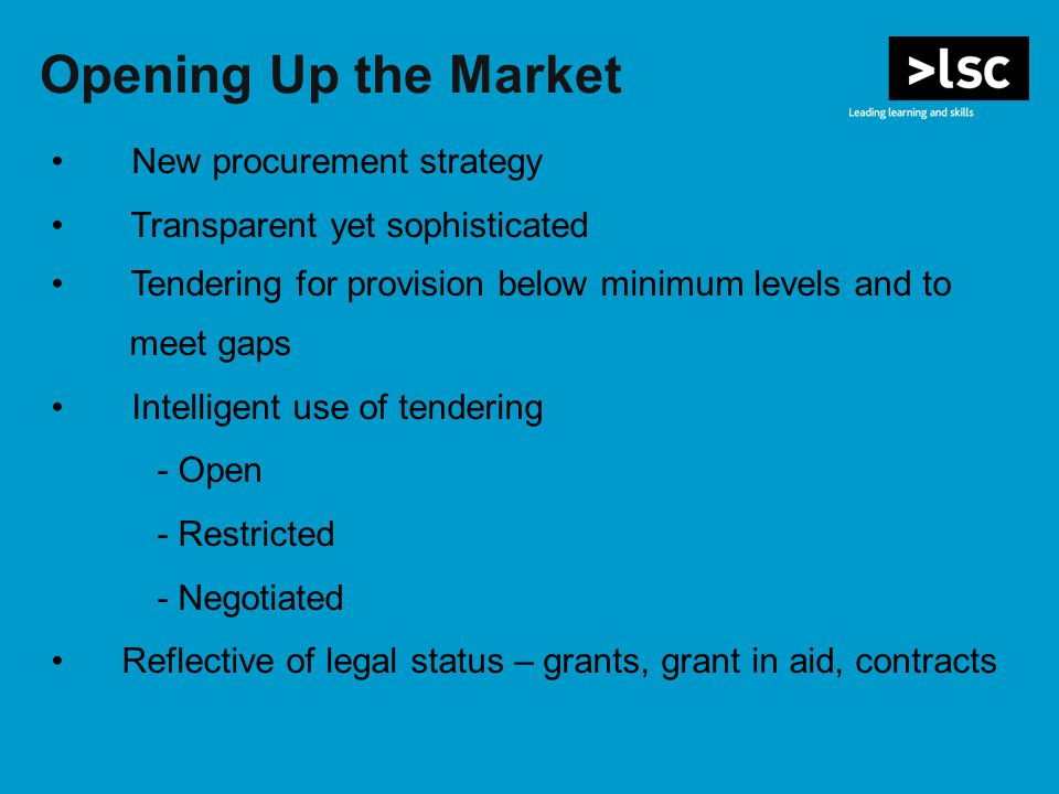 Opening Up the Market New procurement strategy Transparent yet sophisticated Tendering for provision below minimum levels and to meet gaps Intelligent