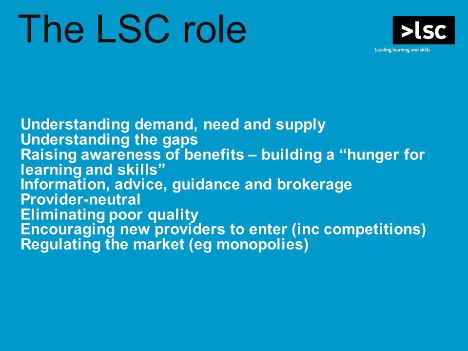 "The LSC role Understanding demand, need and supply Understanding the gaps Raising awareness of benefits – building a ""hunger for learning and skills"""