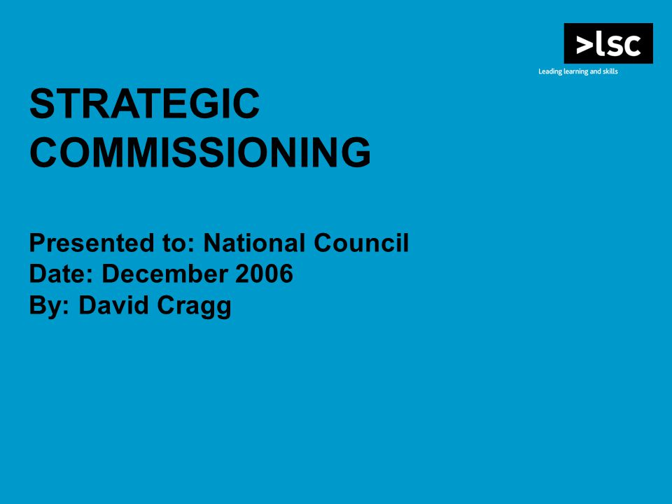 STRATEGIC COMMISSIONING Presented to: National Council Date: December 2006 By: David Cragg