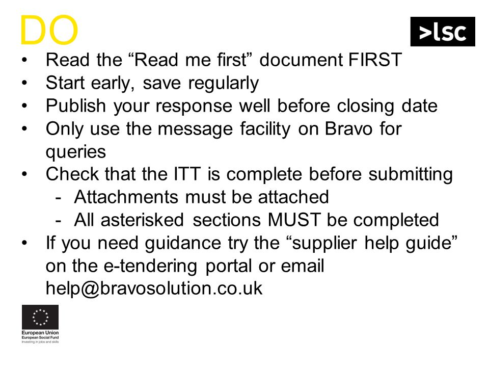 DO Read the Read me first document FIRST Start early, save regularly Publish your response well before closing date Only use the message facility on Bravo for queries Check that the ITT is complete before submitting -Attachments must be attached -All asterisked sections MUST be completed If you need guidance try the supplier help guide on the e-tendering portal or email help@bravosolution.co.uk