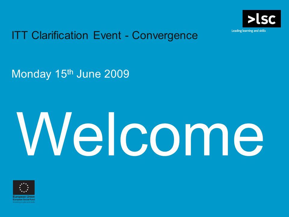 Welcome ITT Clarification Event - Convergence Monday 15 th June 2009