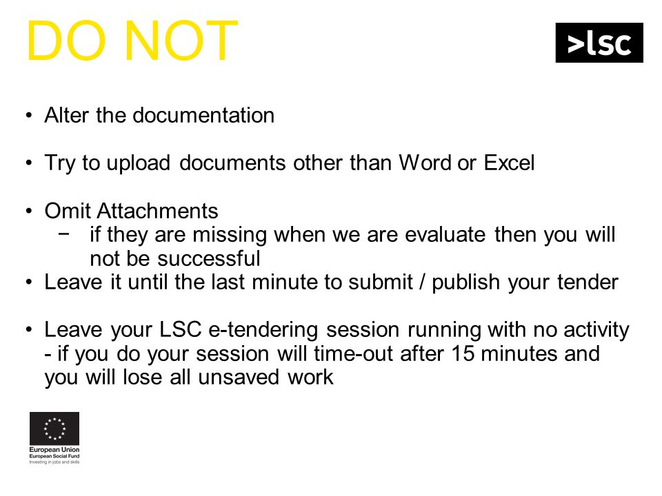 DO NOT Alter the documentation Try to upload documents other than Word or Excel Omit Attachments −if they are missing when we are evaluate then you will not be successful Leave it until the last minute to submit / publish your tender Leave your LSC e-tendering session running with no activity - if you do your session will time-out after 15 minutes and you will lose all unsaved work