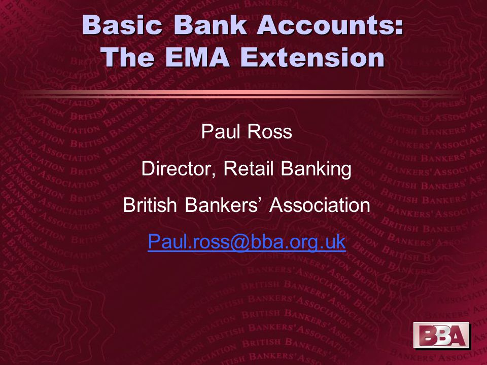 Basic Bank Accounts: The EMA Extension Paul Ross Director, Retail Banking British Bankers' Association Paul.ross@bba.org.uk