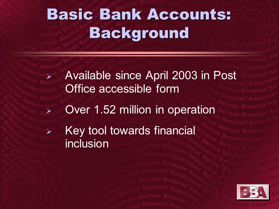 Basic Bank Accounts: Background   Available since April 2003 in Post Office accessible form   Over 1.52 million in operation   Key tool towards financial inclusion