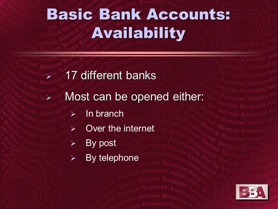 Basic Bank Accounts: Availability  17 different banks  Most can be opened either:  In branch  Over the internet  By post  By telephone