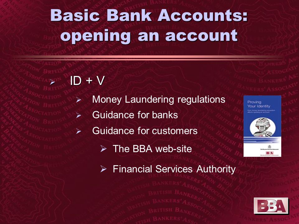 Basic Bank Accounts: opening an account  ID +V  Passport  Letter from responsible person: Teacher/further education registrar Social worker Doctor etc  Utility bill/driving licence/benefits book  Talk to the bank!