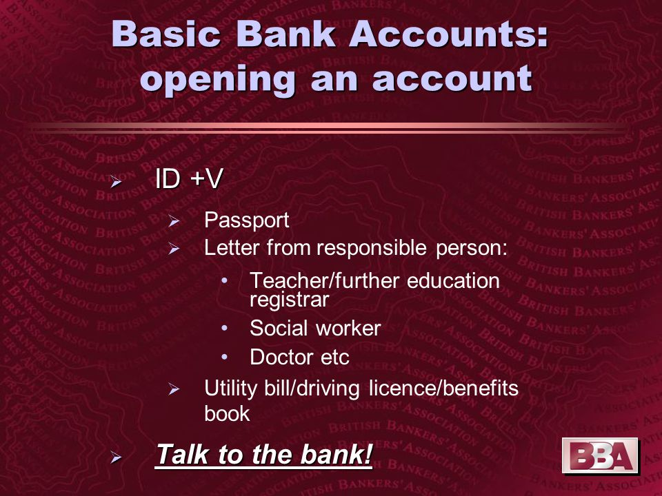Basic Bank Accounts: Issues for young people  ID +V  Qualifying Age:  13 banks = 16 years old  4 banks = 18 years old  Speak to Bank about alternatives with BACS function e.g.