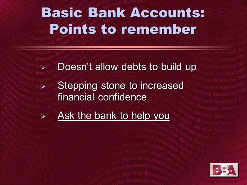 Basic Bank Accounts: Points to remember  Doesn't allow debts to build up  Stepping stone to increased financial confidence  Ask the bank to help you