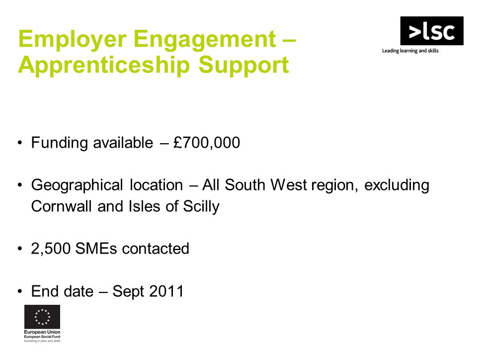 Funding available – £700,000 Geographical location – All South West region, excluding Cornwall and Isles of Scilly 2,500 SMEs contacted End date – Sept 2011 Employer Engagement – Apprenticeship Support