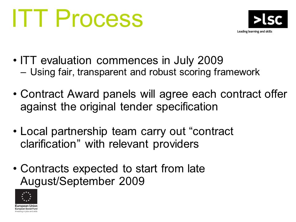 ITT evaluation commences in July 2009 –Using fair, transparent and robust scoring framework Contract Award panels will agree each contract offer against the original tender specification Local partnership team carry out contract clarification with relevant providers Contracts expected to start from late August/September 2009 ITT Process