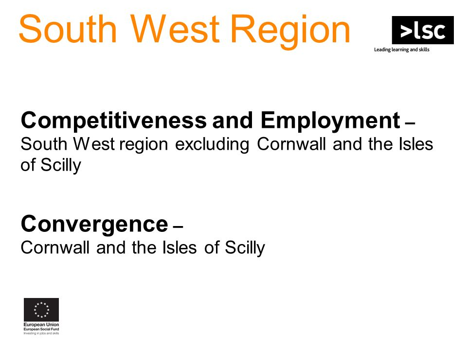 South West Region Competitiveness and Employment – South West region excluding Cornwall and the Isles of Scilly Convergence – Cornwall and the Isles of Scilly