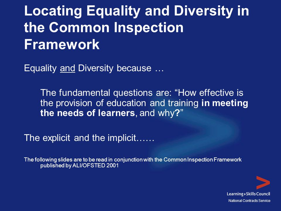 National Contracts Service Locating Equality and Diversity in the Common Inspection Framework Equality and Diversity because … The fundamental questions are: How effective is the provision of education and training in meeting the needs of learners, and why? The explicit and the implicit…… The following slides are to be read in conjunction with the Common Inspection Framework published by ALI/OFSTED 2001
