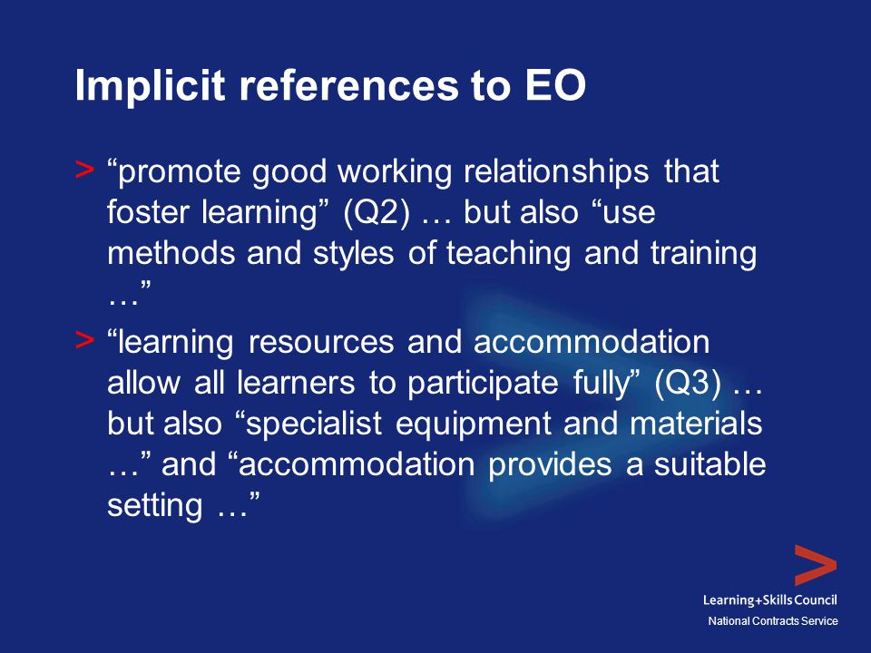 National Contracts Service Implicit references to EO > promote good working relationships that foster learning (Q2) … but also use methods and styles of teaching and training … > learning resources and accommodation allow all learners to participate fully (Q3) … but also specialist equipment and materials … and accommodation provides a suitable setting …