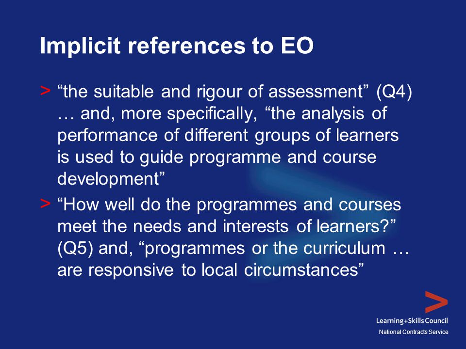 National Contracts Service Implicit references to EO > the suitable and rigour of assessment (Q4) … and, more specifically, the analysis of performance of different groups of learners is used to guide programme and course development > How well do the programmes and courses meet the needs and interests of learners? (Q5) and, programmes or the curriculum … are responsive to local circumstances