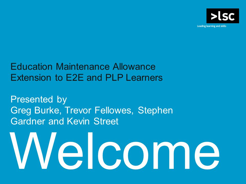 Welcome Education Maintenance Allowance Extension to E2E and PLP Learners Presented by Greg Burke, Trevor Fellowes, Stephen Gardner and Kevin Street