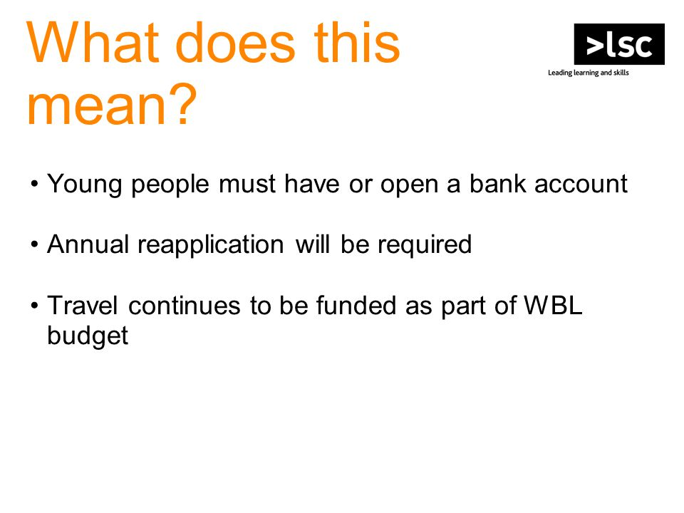 What does this mean? Young people must have or open a bank account Annual reapplication will be required Travel continues to be funded as part of WBL