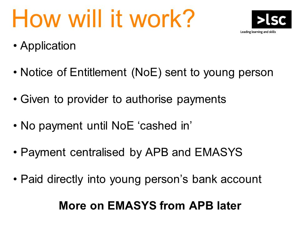How will it work? Application Notice of Entitlement (NoE) sent to young person Given to provider to authorise payments No payment until NoE 'cashed in