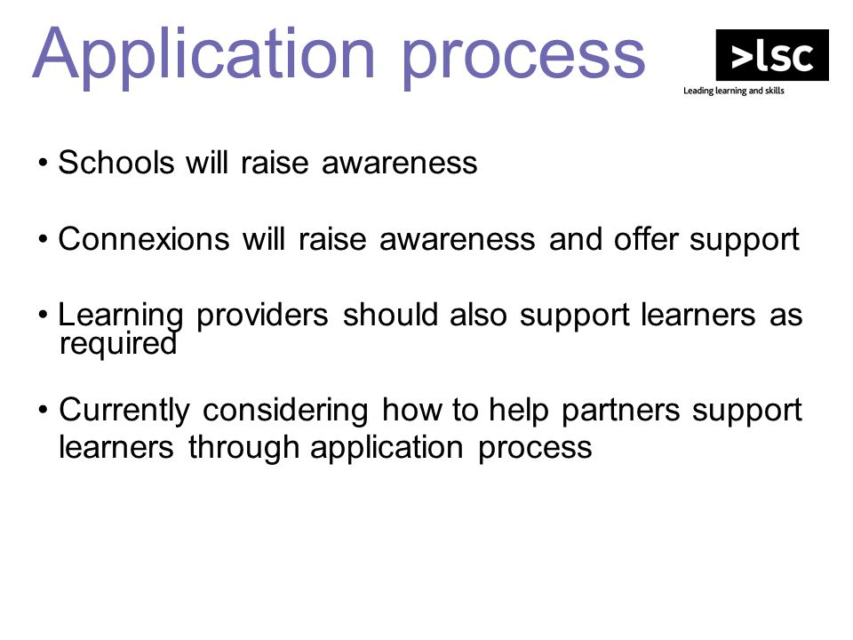 Application process Schools will raise awareness Connexions will raise awareness and offer support Learning providers should also support learners as
