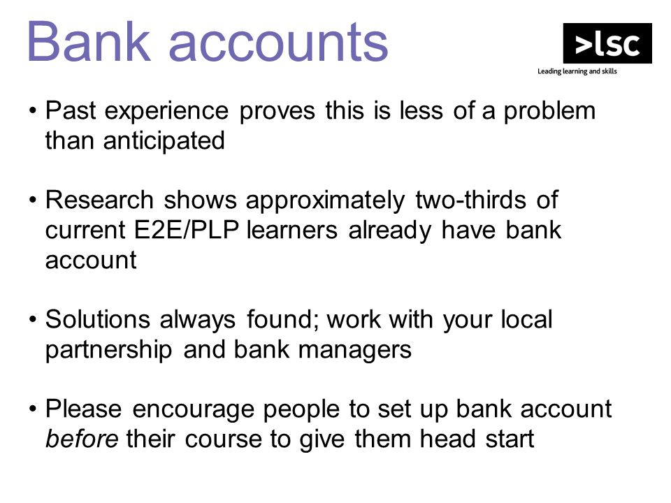 Bank accounts Past experience proves this is less of a problem than anticipated Research shows approximately two-thirds of current E2E/PLP learners al