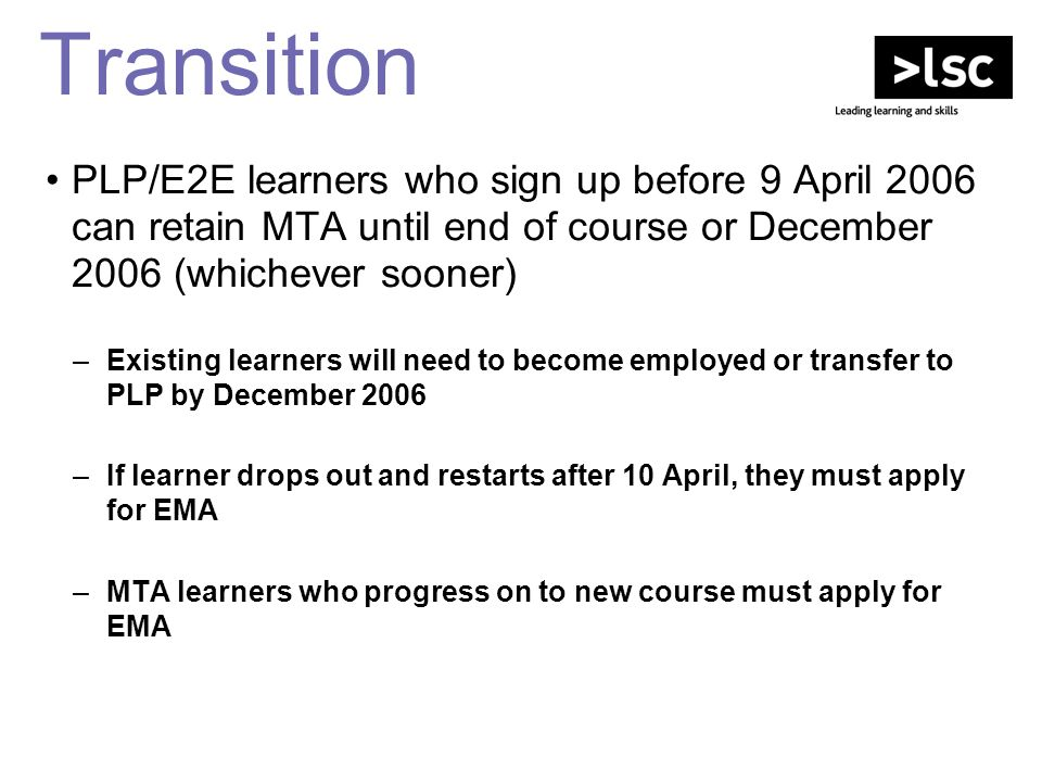 Transition PLP/E2E learners who sign up before 9 April 2006 can retain MTA until end of course or December 2006 (whichever sooner) –Existing learners