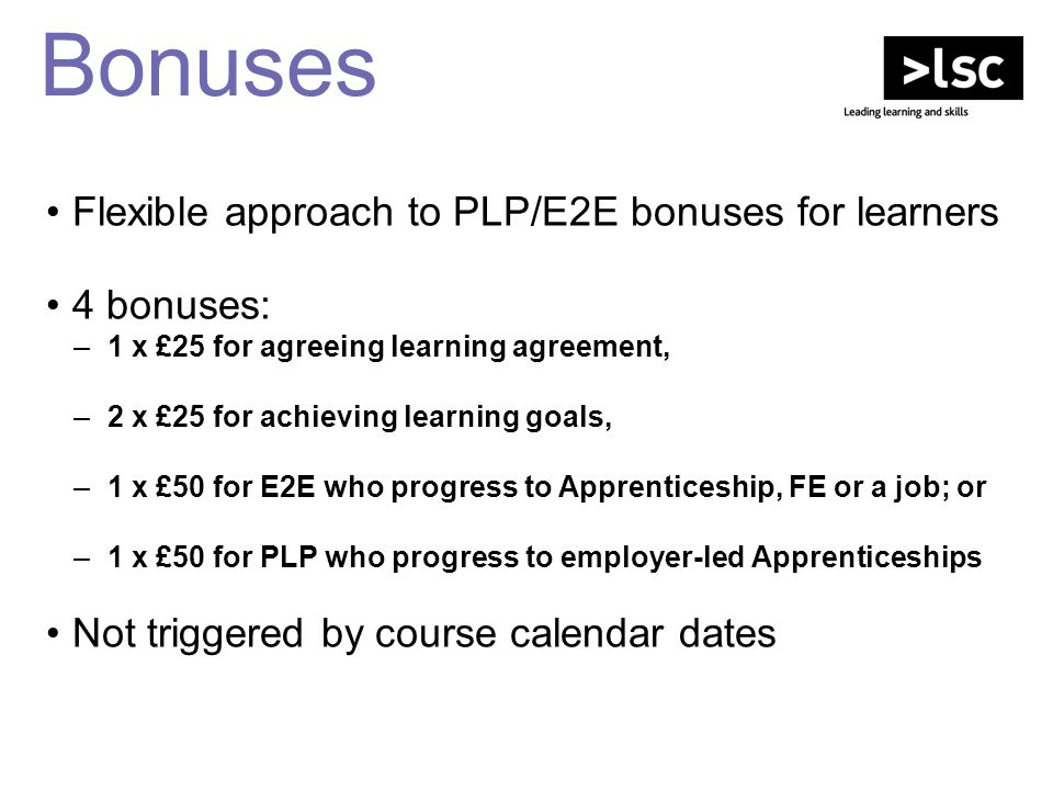 Bonuses Flexible approach to PLP/E2E bonuses for learners 4 bonuses: –1 x £25 for agreeing learning agreement, –2 x £25 for achieving learning goals,