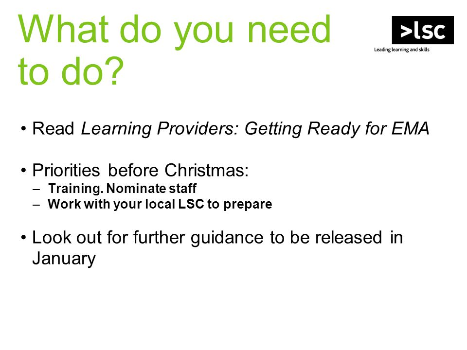 What do you need to do? Read Learning Providers: Getting Ready for EMA Priorities before Christmas: –Training. Nominate staff –Work with your local LS