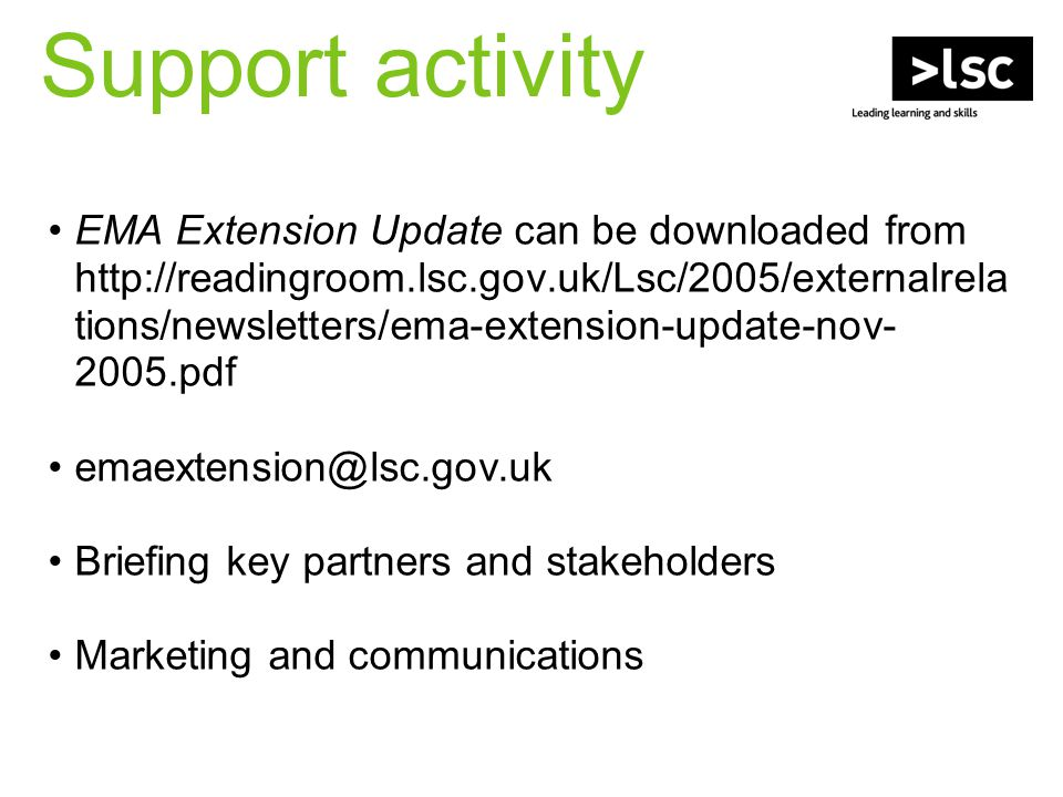 Support activity EMA Extension Update can be downloaded from http://readingroom.lsc.gov.uk/Lsc/2005/externalrela tions/newsletters/ema-extension-updat