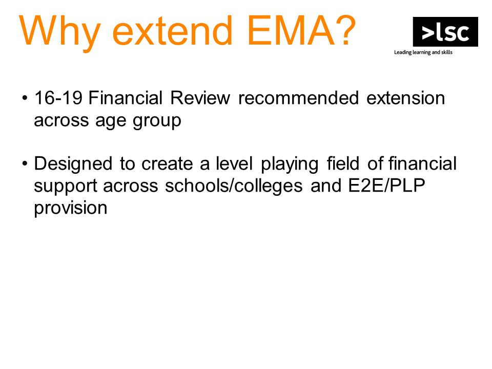 Why extend EMA? 16-19 Financial Review recommended extension across age group Designed to create a level playing field of financial support across sch