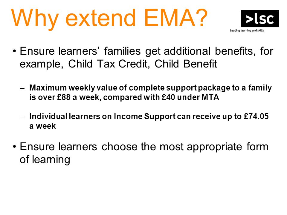 Why extend EMA? Ensure learners' families get additional benefits, for example, Child Tax Credit, Child Benefit –Maximum weekly value of complete supp
